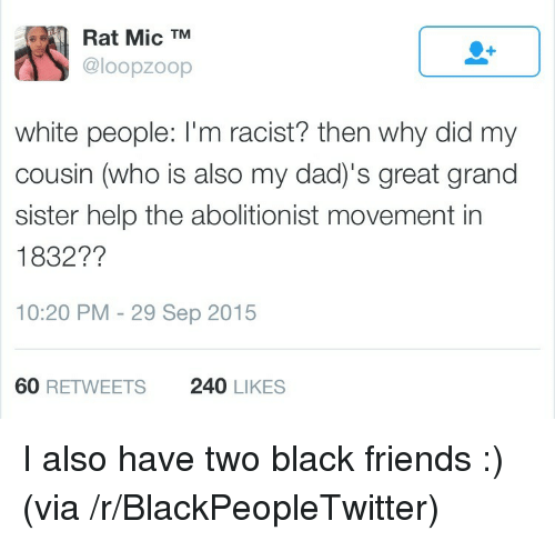 Blackpeopletwitter, Dad, and Friends: Rat Mic TM  @loopzoop  white people: I'm racist? then why did my  cousin (who is also my dad)'s great grand  sister help the abolitionist movement in  1832??  10:20 PM - 29 Sep 2015  60 RETWEETS  240 LIKES <p>I also have two black friends :) (via /r/BlackPeopleTwitter)</p>