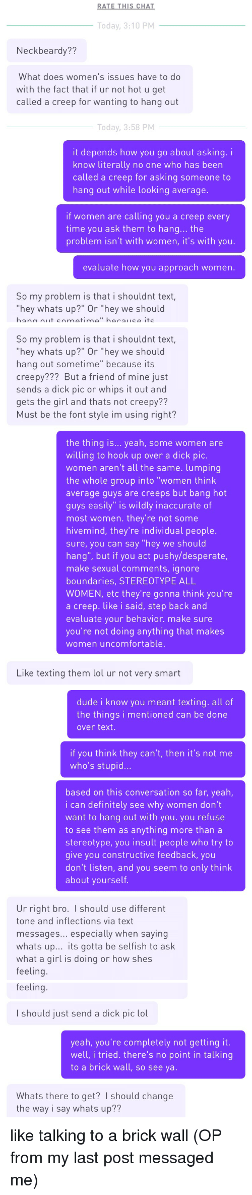 """Creepy, Definitely, and Desperate: RATE THIS CHAT  Today, 3:10 PM  Neckbeardy??  What does women's issues have to do  with the fact that if ur not hot u get  called a creep for wanting to hang out  Today, 3:58 PM  it depends how you go about asking. i  know literally no one who has beern  called a creep for asking someone to  hang out while looking average.  if women are calling you a creep every  time you ask them to hang... the  problem isn't with women, it's with you.  evaluate how you approach women.  So my problem is that i shouldnt text  hey whats up?"""" Or """"hey we should   So my problem is that i shouldnt text,  hey whats up?"""" Or """"hey we should  hang out sometime"""" because its  creepy??? But a friend of mine just  sends a dick pic or whips it out and  gets the girl and thats not creepy??  Must be the font style im using right?  the thing is... yeah, some women are  willing to hook up over a dick pic.  women aren't all the same. lumping  the whole group into """"women think  average guys are creeps but bang hot  guys easily"""" is wildly inaccurate of  most women. they're not some  hivemind, they're individual people.  sure, you can say """"hey we should  hang"""", but if you act pushy/desperate,  make sexual comments, ignore  boundaries, STEREOTYPE ALL  WOMEN, etc they're gonna think you're  a creep. like i said, step back and  evaluate your behavior. make sure  you're not doing anything that makes  women uncomfortable.   Like texting them lol ur not very smart  dude i know you meant texting. all of  the things i mentioned can be done  over text.  if you think they can't, then it's not me  who's stupid...  based on this conversation so far, yeah,  i can definitely see why women don't  want to hang out with you. you refuse  to see them as anything more than a  stereotype, you insult people who try to  give you constructive feedback, you  don't listen, and you seem to only think  about yourself.  Ur right bro. I should use different  tone and inflections via text  messages..."""