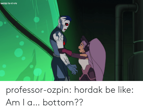 Hordak: RATED TV-Y7-FV professor-ozpin:  hordak be like: Am I a… bottom??