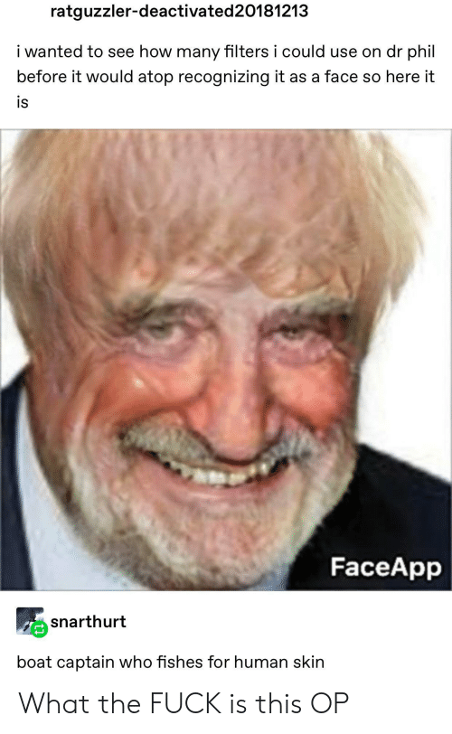captain: ratguzzler-deactivated 20181213  i wanted to see how many filters i could use on dr phil  before it would atop recognizing it as a face so here it  is  FaceApp  snarthurt  boat captain who fishes for human skin What the FUCK is this OP