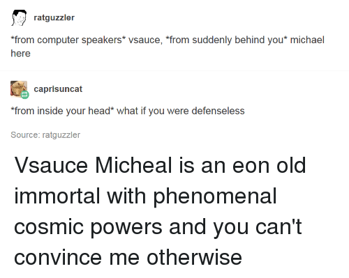 """Head, Phenomenal, and Tumblr: ratguzzler  from computer speakers* vsauce, """"from suddenly behind you* michael  heare  caprisuncat  from inside your head* what if you were defenseless  Source: ratguzzler"""
