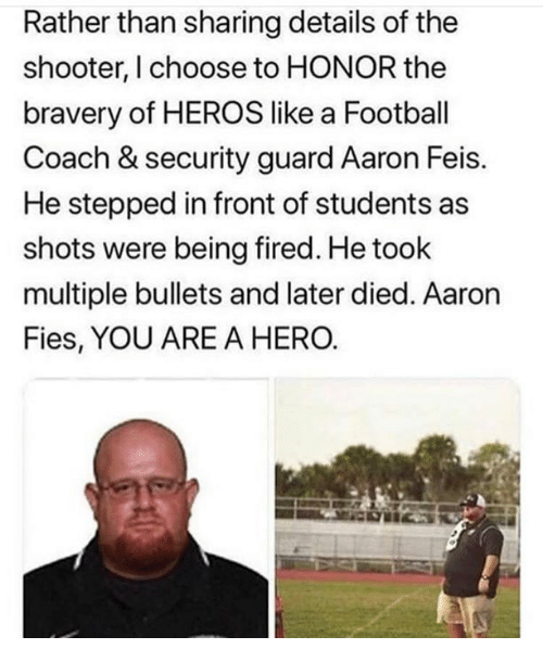 Football, Memes, and The Shooter: Rather than sharing details of the  shooter, I choose to HONOR the  bravery of HEROS like a Football  Coach & security guard Aaron Feis.  He stepped in front of students as  shots were being fired. He took  multiple bullets and later died. Aaron  Fies, YOU ARE A HERO.
