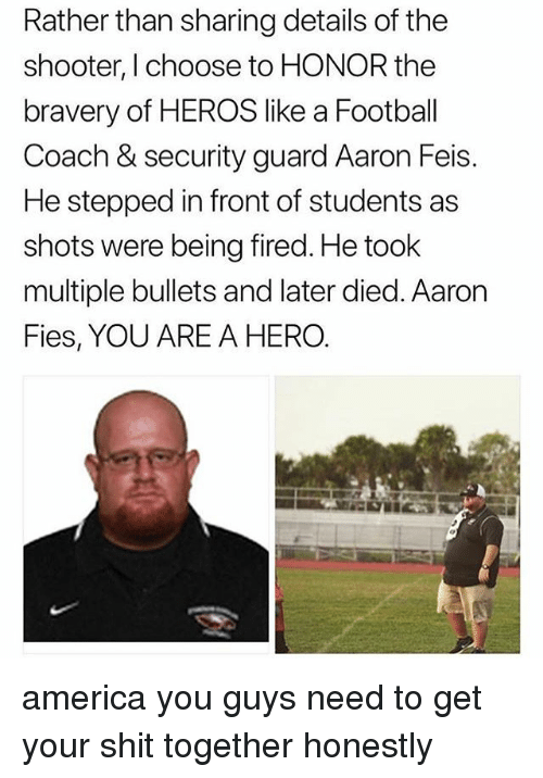 America, Football, and Memes: Rather than sharing details of the  shooter, I choose to HONOR the  bravery of HEROS like a Football  Coach & security guard Aaron Feis.  He stepped in front of students as  shots were being fired. He took  multiple bullets and later died. Aaron  Fies, YOU ARE A HERO. america you guys need to get your shit together honestly