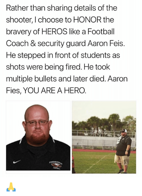 Football, Memes, and The Shooter: Rather than sharing details of the  shooter, I choose to HONOR the  bravery of HEROS like a Football  Coach & security guard Aaron Feis.  He stepped in front of students as  shots were being fired. He took  multiple bullets and later died. Aaron  Fies, YOU ARE A HERO. 🙏