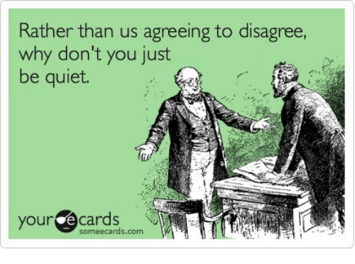 Some Ecard: Rather than us agreeing to disagree,  why don't you just  be quiet.  your e some ecards, com