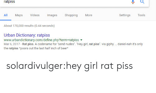 "Www Urbandictionary: ratpiss  All  Maps Vdeos  ImagesShopping  More  Settings Tools  About 170,000 results(0.44 seconds)  Urban Dictionary: ratpiss  www.urbandictionary.com/define.php?term-ratpiss  Mar 6, 2017 - Rat piss. A codename for ""send nudes. ""Hey girl, rat piss. via giphy .daniel-nah it's only  the ratpiss *poors out the last half inch of beer* solardivulger:hey girl rat piss"