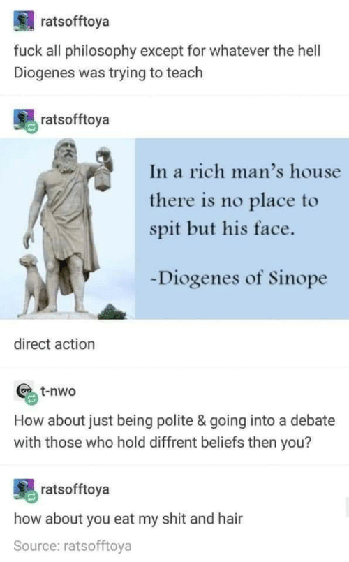 Shit, Fuck, and Hair: ratsofftoya  fuck all philosophy except for whatever the hell  Diogenes was trying to teach  ratsofftoya  In a rich man's house  there is no place to  spit but his face.  Diogenes of Sinope  direct action  t-nwo  How about just being polite & going into a debate  with those who hold diffrent beliefs then you?  ratsofftoya  how about you eat my shit and hair  Source: ratsofftoya