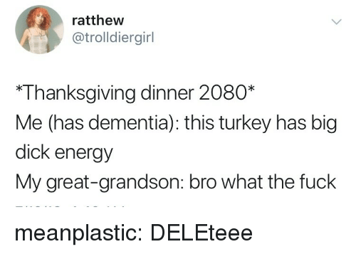 thanksgiving dinner: ratthew  @trolldiergirl  *Thanksgiving dinner 2080*  Me (has dementia): this turkey has big  dick energy  My great-grandson: bro what the fuck meanplastic: DELEteee