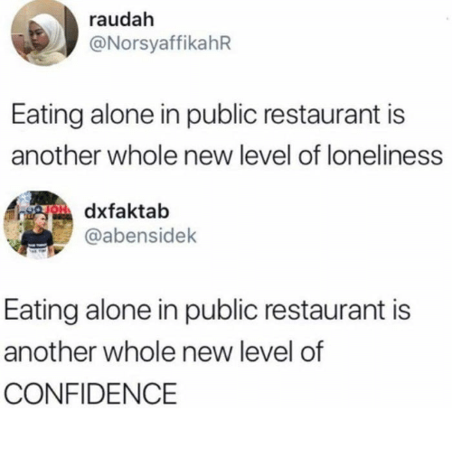 Confidence: raudah  @NorsyaffikahR  Eating alone in public restaurant is  another whole new level of loneliness  gOdxfaktab  @abensidek  Eating alone in public restaurant is  another whole new level of  CONFIDENCE Glad half empty/half full