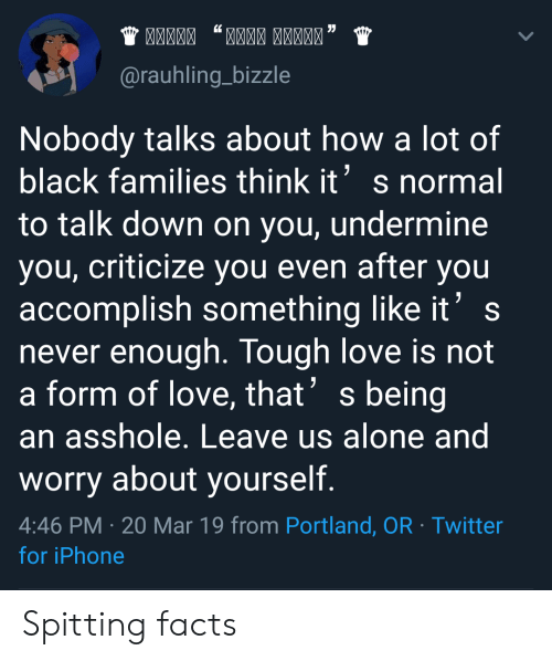 Worry About Yourself: @rauhling_bizzle  Nobody talks about how a lot of  black families think its normal  to talk down on you, undermine  you, criticize you even after you  accomplish something like it's  never enough. Tough love is not  a form of love, that' s being  an asshole. Leave us alone and  worry about yourself.  4:46 PM 20 Mar 19 from Portland, OR Twitter  for iPhone Spitting facts