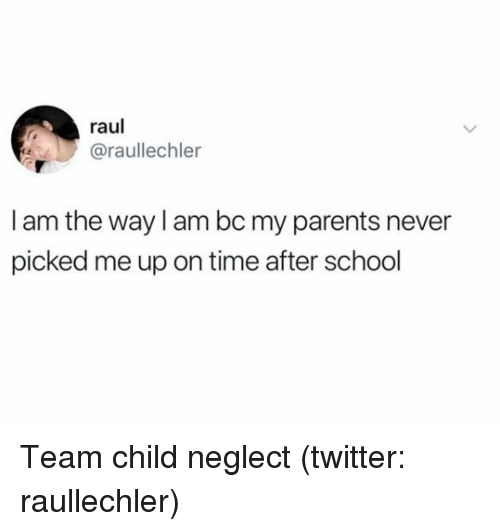Parents, School, and Twitter: raul  @raullechler  I am the way l am bc my parents never  picked me up on time after school Team child neglect (twitter: raullechler)