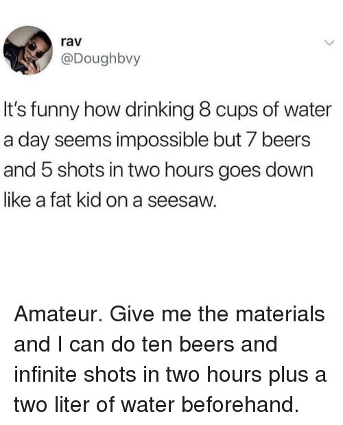 amateur: rav  @Doughbvy  It's funny how drinking 8 cups of water  a day seems impossible but 7 beers  and 5 shots in two hours goes down  like a fat kid on a seesaw. Amateur. Give me the materials and I can do ten beers and infinite shots in two hours plus a two liter of water beforehand.