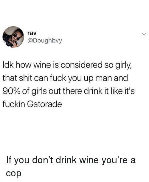 Fuck You, Gatorade, and Girls: rav  @Doughbvy  ldk how wine is considered so girly,  that shit can fuck you up man and  90% of girls out there drink it like it's  fuckin Gatorade If you don't drink wine you're a cop