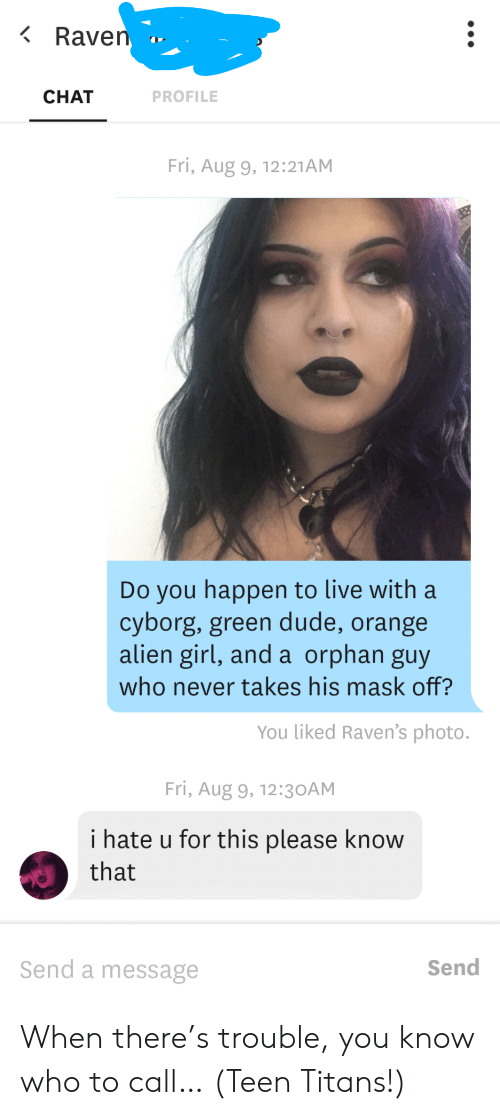 Raven: Raven  CHAT  PROFILE  Fri, Aug 9, 12:21AM  Do you happen to live with a  cyborg, green dude, orange  alien girl, and a orphan guy  who never takes his mask off?  You liked Raven's photo.  Fri, Aug 9, 12:3 OAM  i hate u for this please know  that  Send a message  Send When there's trouble, you know who to call… (Teen Titans!)