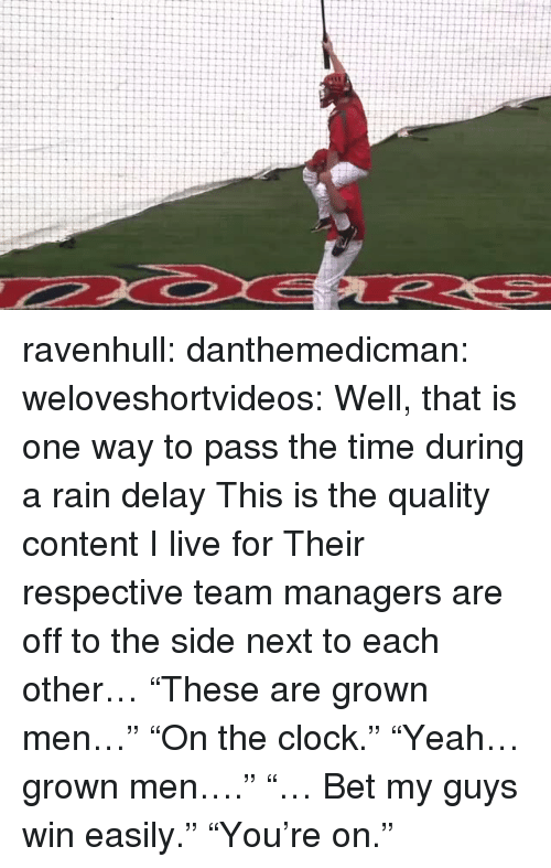 "Clock, Target, and Tumblr: ravenhull: danthemedicman:  weloveshortvideos:  Well, that is one way to pass the time during a rain delay  This is the quality content I live for   Their respective team managers are off to the side next to each other… ""These are grown men…"" ""On the clock."" ""Yeah… grown men…."" ""… Bet my guys win easily."" ""You're on."""