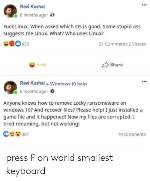 Keyboard: Ravi Kushal  6 months ago-  Fuck Linux. When asked which OS is good. Some stupid ass  suggests me Linux. What? Who uses Linux?  830  21 Comments 2 Shares  Share  HaHa  Ravi Kushal Windows 10 help  6 months ago  Anyone knows how to remove Locky ransomeware on  windows 10? And recover files? Please help! I just installed a  game file and it happened! Now my files are corrupted. I  tried renaming, but not working!  301  19 comments press F on world smallest keyboard