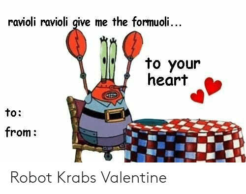 To From: ravioli ravioli give me the formuoli...  to your  heart  to:  from: Robot Krabs Valentine