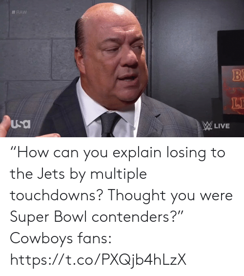"Dallas Cowboys, Sports, and Super Bowl:  #RAW  B  LE  Usa  W LIVE ""How can you explain losing to the Jets by multiple touchdowns? Thought you were Super Bowl contenders?""  Cowboys fans:  https://t.co/PXQjb4hLzX"