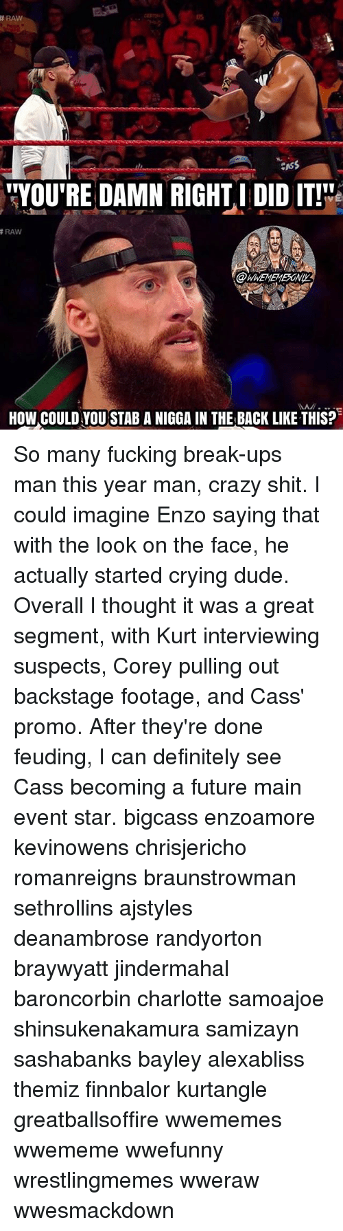 """Ups Man: RAW  CASS  """"YOU'RE DAMN RIGHT I DID IT!  RAW  HOW COULD YOU STAB A NIGGA IN THE BACK LIKE THIS? So many fucking break-ups man this year man, crazy shit. I could imagine Enzo saying that with the look on the face, he actually started crying dude. Overall I thought it was a great segment, with Kurt interviewing suspects, Corey pulling out backstage footage, and Cass' promo. After they're done feuding, I can definitely see Cass becoming a future main event star. bigcass enzoamore kevinowens chrisjericho romanreigns braunstrowman sethrollins ajstyles deanambrose randyorton braywyatt jindermahal baroncorbin charlotte samoajoe shinsukenakamura samizayn sashabanks bayley alexabliss themiz finnbalor kurtangle greatballsoffire wwememes wwememe wwefunny wrestlingmemes wweraw wwesmackdown"""