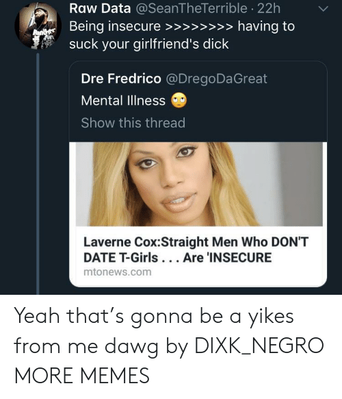 Dank, Girls, and Memes: Raw Data @SeanTheTerrible 22h  suck your girlfriend's dick  Dre Fredrico @DregoDaGreat  Mental Illness  Show this thread  Laverne Cox:Straight Men Who DON'T  DATE T-Girls... Are 'INSECURE  mtonews.com Yeah that's gonna be a yikes from me dawg by DIXK_NEGRO MORE MEMES