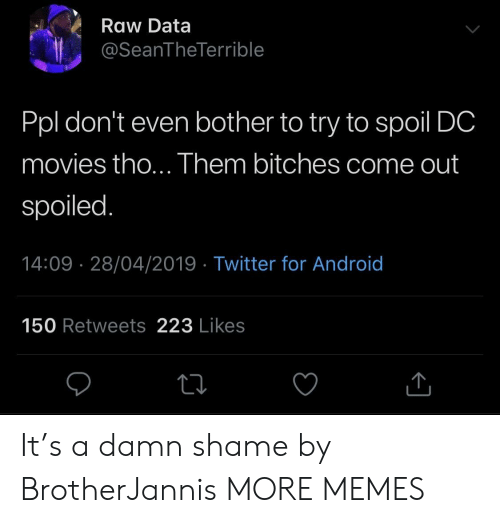 spoiled: Raw Data  @SeanTheTerrible  Ppl don't even bother to try to spoil DC  movies tho... Them bitches come out  spoiled.  14:09 28/04/2019 - Twitter for Android  150 Retweets 223 Likes It's a damn shame by BrotherJannis MORE MEMES