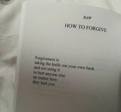 How To, Forgiveness, and Back: RAW  HOW TO FORGIVE  Forgiveness is  taking the knife out your own back  and not using it  to hurt anyone else  no matter how  they hurt you