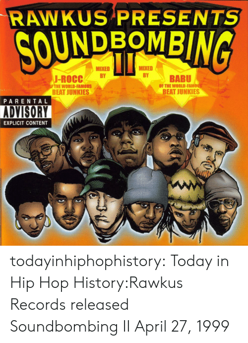 babu: RAWKUS PRESENTS  UNDBOMB  MIXED  MIXED  J-ROCCBY  BABU  OF THE WORLD-FAMO  FTHE WORLD-FAMOUS  BEAT JUNKIES  BEAT JUNKIES  PARENTAL  ADVISORY  EXPLICIT CONTENT todayinhiphophistory:  Today in Hip Hop History:Rawkus Records released Soundbombing II April 27, 1999