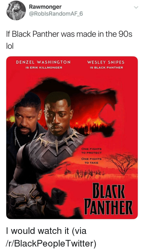 Denzel Washington: Rawmonger  @RoblsRandomAF 6  f Black Panther was made in the 90s  lol  DENZEL WASHINGTON  WESLEY SNIPES  IS ERIK KILLMONGER  IS BLACK PANTHER  ONE FIGHTS  TO PROTECT  ONE FIGHTS  TO TAKE  BLACI  PANTHER <p>I would watch it (via /r/BlackPeopleTwitter)</p>