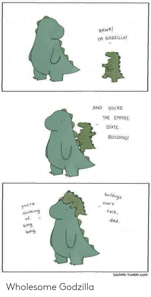 Dad, Empire, and Godzilla: RAWRI  M GODZILLA  AND  YOU'RE  THE EMPIRE  STATE  BUILDING  buildings  Con't  you're  +hinking  of  talk  dad.  king  kong  lizclimo. tumblr.com Wholesome Godzilla