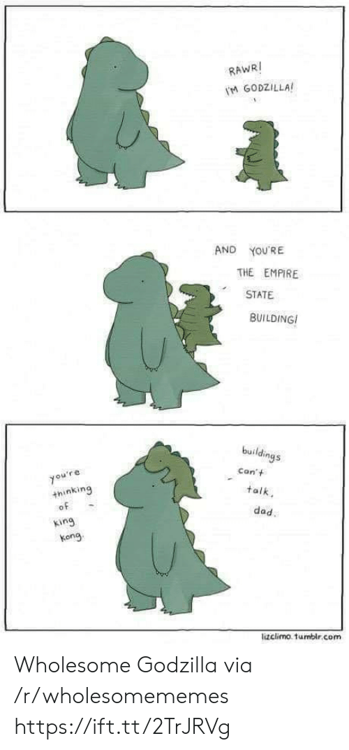 Godzilla: RAWRI  M GODZILLA  AND  YOU'RE  THE EMPIRE  STATE  BUILDING  buildings  Con't  you're  +hinking  of  talk  dad.  king  kong  lizclimo. tumblr.com Wholesome Godzilla via /r/wholesomememes https://ift.tt/2TrJRVg