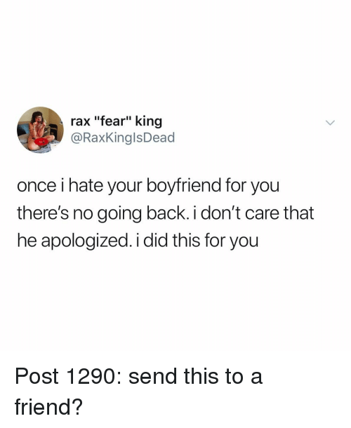 """Raxs: rax """"fear"""" king  @RaxKinglsDead  once i hate your boyfriend for you  there's no going back i don't care that  he apologized. i did this for you Post 1290: send this to a friend?"""