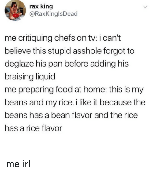 Food, Home, and Irl: rax king  @RaxKinglsDead  me critiquing chefs on tv: i can't  believe this stupid asshole forgot to  deglaze his pan before adding his  braising liquid  me preparing food at home: this is my  beans and my rice.i like it because the  beans has a bean flavor and the rice  has a rice flavor me irl