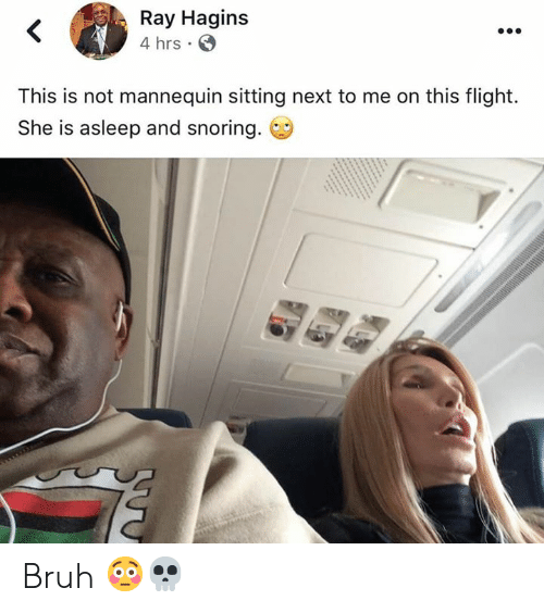 Bruh, Flight, and Mannequin: Ray Hagins  4 hrs  This is not mannequin sitting next to me on this flight.  She is asleep and snoring. Bruh 😳💀