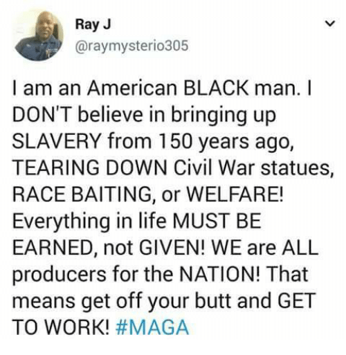 Ray J: Ray J  @raymysterio305  I am an American BLACK man. I  DON'T believe in bringing up  SLAVERY from 150 years ago,  TEARING DOWN Civil War statues,  RACE BAITING, or WELFARE!  Everything in life MUST BE  EARNED, not GIVEN! WE are ALL  producers for the NATION! That  means get off your butt and GET  TO WORK!
