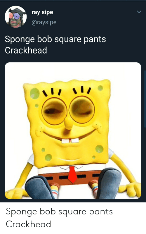 Crackhead, Square, and Sponge: ray sipe  @raysipe  Sponge bob square pants  Crackhead Sponge bob square pants Crackhead