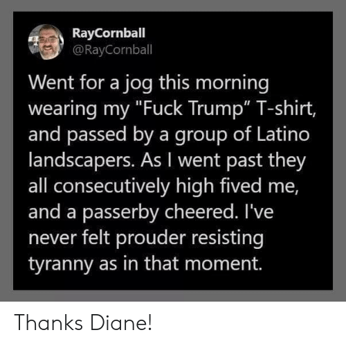 "Jog: RayCornball  @RayCornball  Went for a jog this morning  wearing my ""Fuck Trump"" T-shirt,  and passed by a group of Latino  landscapers. As I went past they  all consecutively high fived me,  and a passerby cheered. I've  never felt prouder resisting  tyranny as in that moment. Thanks Diane!"