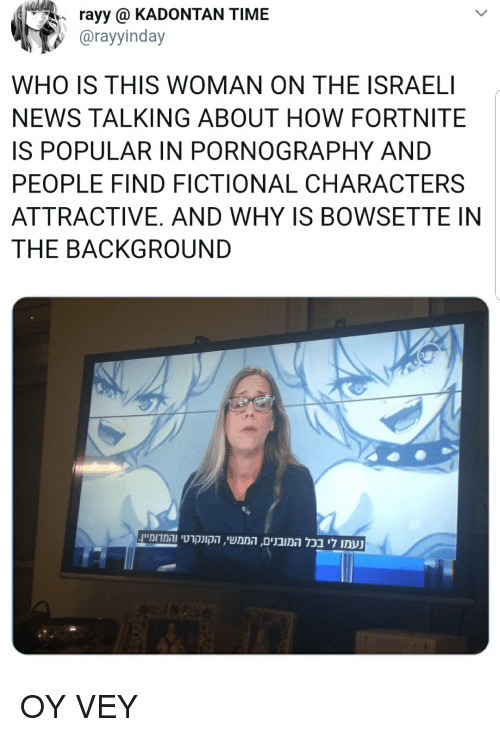 News, Time, and Fictional: rayy  KADONTAN  TIME  @rayyinday  WHO IS THIS WOMAN ON THE ISRAELI  NEWS TALKING ABOUT HOW FORTNITE  IS POPULAR IN PORNOGRAPHY AND  PEOPLE FIND FICTIONAL CHARACTERS  ATTRACTIVE. AND WHY IS BOWSETTE IN  THE BACKGROUND  .והמדומייןהקונקרטי , הממשי, המובניםבכל לי נעמו