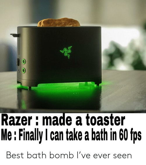 Bath Bomb, Best, and Razer: Razer imade a toaster  Me : Finally l can take a bath in 60 fps Best bath bomb I've ever seen