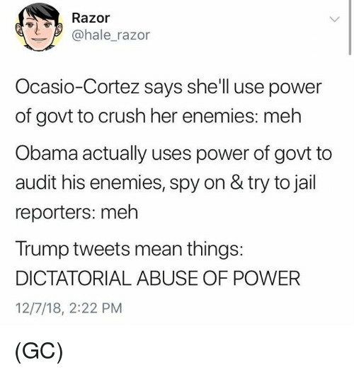 reporters: Razor  @hale_razor  Ocasio-Cortez says shell use power  of govt to crush her enemies: meh  Obama actually uses power of govt to  audit his enemies, spy on & try to jail  reporters: meh  Trump tweets mean things:  DICTATORIAL ABUSE OF POWER  12/7/18, 2:22 PM (GC)