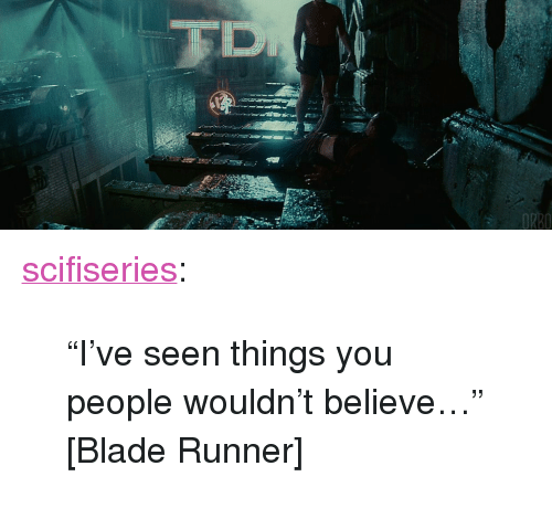 """blade runner: RB0 <p><a href=""""http://scifiseries.tumblr.com/post/160518133124/ive-seen-things-you-people-wouldnt-believe"""" class=""""tumblr_blog"""">scifiseries</a>:</p>  <blockquote><p>""""I've seen things you people wouldn't believe…"""" [Blade Runner]</p></blockquote>"""