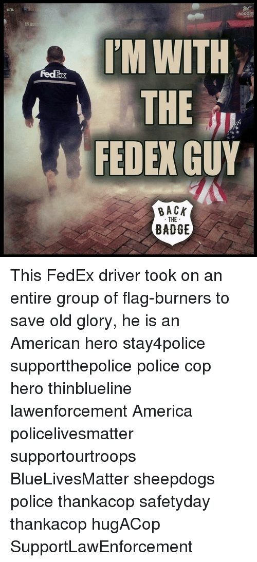 Sheepdog Police: RBERT  dEx  IM WITH  THE  FEDEX GUY  BACK  THE  BADGE This FedEx driver took on an entire group of flag-burners to save old glory, he is an American hero stay4police supportthepolice police cop hero thinblueline lawenforcement America policelivesmatter supportourtroops BlueLivesMatter sheepdogs police thankacop safetyday thankacop hugACop SupportLawEnforcement