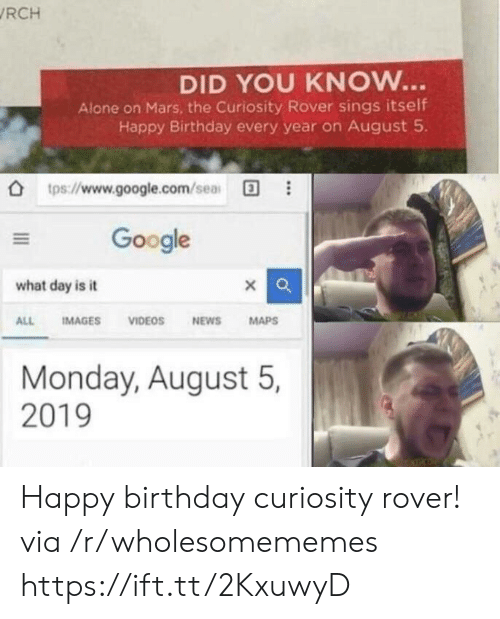 curiosity: RCH  DID YOU KNOW...  Alone on Mars, the Curiosity Rover sings itself  Happy Birthday every year on August 5  tps://www.google.com/sea  Google  what day is it  IMAGES  VIDEOS  NEWS  MAPS  ALL  Monday, August 5,  2019 Happy birthday curiosity rover! via /r/wholesomememes https://ift.tt/2KxuwyD
