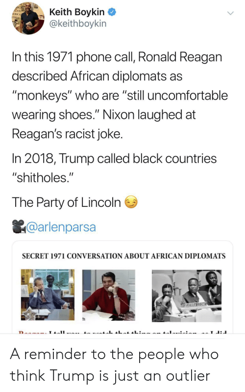 "Party, Phone, and Shoes: RCHE  ACAN  IERICA  UDIES  Keith Boykin  @keithboykin  In this 1971 phone call, Ronald Reagan  described African diplomats as  ""monkeys"" who are ""still uncomfortable  II  wearing shoes."" Nixon laughed at  Reagan's racist joke.  In 2018, Trump called black countries  ""shitholes.""  The Party of Lincoln  @arlenparsa  SECRET 1971 CONVERSATION ABOUT AFRICAN DIPLOMATS  SERRAREONE  L A reminder to the people who think Trump is just an outlier"