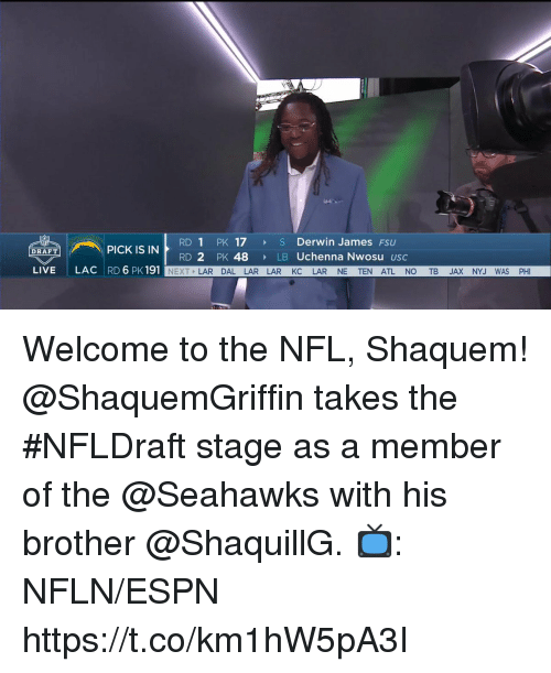 FSU Florida State University: RD 1 PK 17 S Derwin James FSU  RD 2 PK 48  PICK IS IN  DRAFT  LB Uchenna Nwosu usc  LIVE  LAC RD 6 PK 191  NEXT LAR DAL LAR LAR KC LAR NE TEN ATL NO TB JAX NYJ WAS PHI Welcome to the NFL, Shaquem!  @ShaquemGriffin takes the #NFLDraft stage as a member of the @Seahawks with his brother @ShaquillG.  📺: NFLN/ESPN https://t.co/km1hW5pA3I