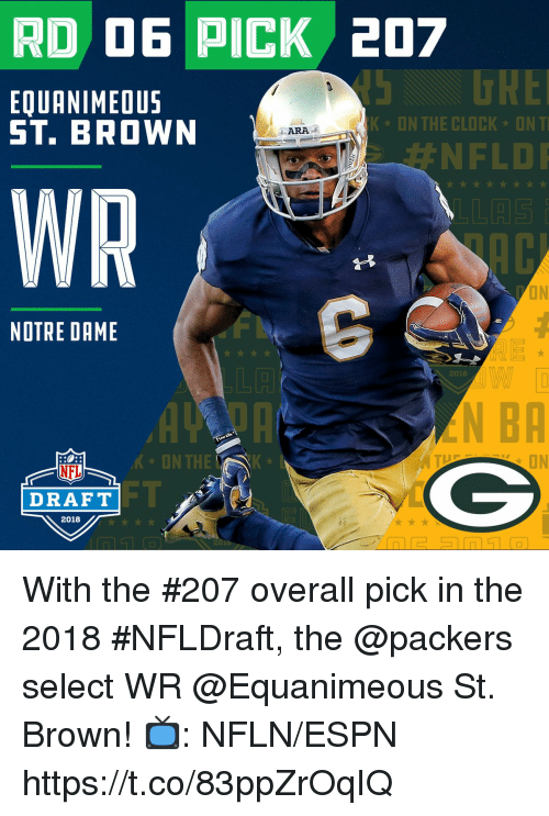 kon: RD D6 PICK 207  5 DRE  #NFLDI  EQUANIMEOUS  ST. BROWN  KON THE CLOCK ONT  ·ARA 2  WR  ON  NOTRE DAME  LA  2018  N BA  'K-ON TH  ON  NFL  DRAFT  2018 With the #207 overall pick in the 2018 #NFLDraft, the @packers select WR @Equanimeous St. Brown!  📺: NFLN/ESPN https://t.co/83ppZrOqIQ