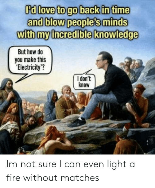 go back in time: Rd loveto go back in time  and blow people's minds  with myincredible knowledge  But how do  you make this  'Electricity'?  I don't  know Im not sure I can even light a fire without matches