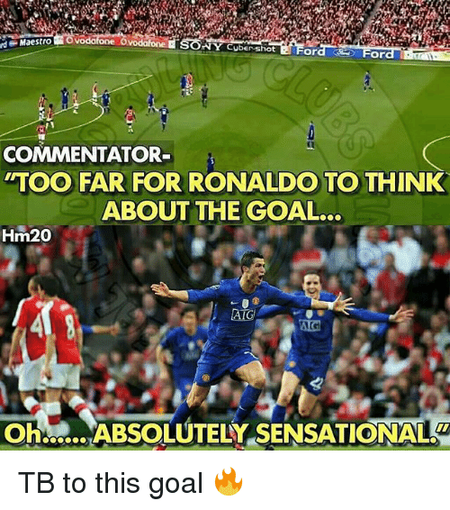 Sensational: rd  Maestro  NY Cuber shot  ord  For  COMMENTATOR  TOO FAR FOR RONALDO TO THINK  ABOUT THE GOAL..  Hm20  OHM ABSOLUTELY SENSATIONAL  Oh:ABSOLUTELY SENSATIONAL TB to this goal 🔥