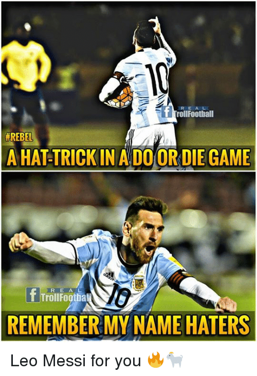 Memes, Game, and Messi: RE A L  T TrollFoothall  #REBEL  A HAT TRICK IN A DO OR DIE GAME  lo  REMEMBER MY NAME HATERS  R E A L Leo Messi for you 🔥🐐