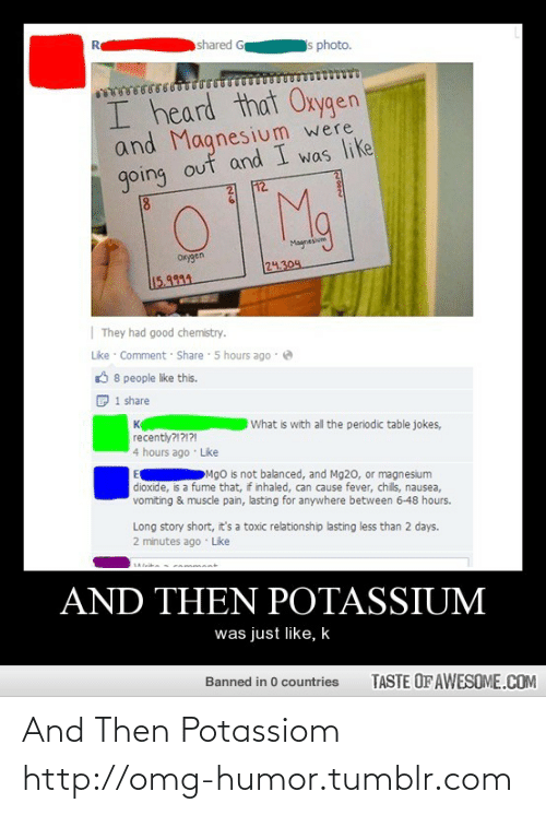 Toxic Relationship: Re  shared G  s photo.  I heard that Oxygen  and Magnesium were  going out and I was like  12  Magnesivm  Orygen  24.304  15.9999  | They had good chemistry.  Lke · Comment · Share 5 hours ago · e  O 8 people like this.  1 share  What is with all the periodic table jokes,  к  recently?1?1?21  4 hours ago · Like  Mgo is not balanced, and Mg20, or magnesium  dioxide, is a fume that, if inhaled, can cause fever, chils, nausea,  vomiting & muscle pain, lasting for anywhere between 6-48 hours.  Long story short, it's a toxic relationship lasting less than 2 days.  2 minutes ago · Like  AND THEN POTASSIUM  was just like, k  Banned in 0 countries  TASTE OF AWESOME.COM And Then Potassiom http://omg-humor.tumblr.com