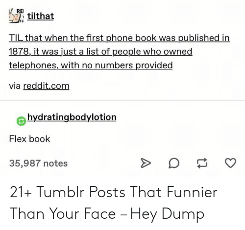 Flexing, Phone, and Reddit: RE  tilthat  TIL that when the first phone book was published in  1878, it was just a list of people who owned  telephones, with no numbers provided  via reddit.com  hydratingbodylotion  Flex book  35,987 notes 21+ Tumblr Posts That Funnier Than Your Face – Hey Dump